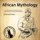 African Mythology: A Concise Guide to the Gods, Heroes, Sagas, Rituals and Beliefs of African Myths, Bernard Hayes