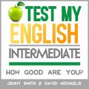 Test My English. Intermediate.: How Good Are You?, Jenny Smith., David Michaels