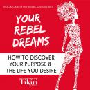 Your Rebel Dreams: How to discover your purpose and the life you desire, Tikiri Herath