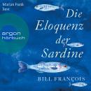 Die Eloquenz der Sardine - Unglaubliche Geschichten aus der Welt der Flüsse und Meere (Ungekürzte Le Audiobook