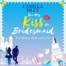 You May Kiss the Bridesmaid: A Wedding Date Rom Com Audiobook