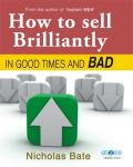 How To Sell Brilliantly In Good Times And Bad, Nicholas Bate
