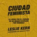 Ciudad feminista: La lucha por el espacio en un mundo diseñado por hombres Audiobook