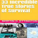 33 Incredible True Stories of Survival, Martin K. Ettington