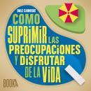 COMO SUPRIMIR LAS PREOCUPACIONES Y DISFRUTAR DE LA VIDA Audiobook