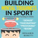 Building Mental Toughness In Sport - An Introduction Into Sports Psychology For Athletes, Benjamin Bonetti