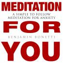 MEDITATION FOR YOU: A Simple To Follow Meditation For Anxiety, Benjamin P. Bonetti