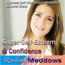 Super Self-Esteen & Confidence Hypnosis: Be Confident &Eliminate Self-Doubt, Guided Meditation, Positive Affirmations, Self Help, Rachael Meddows
