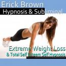 Extreme Weight Loss Hypnosis: Exercise Motivation & Healthy Habits, Guided Meditation, Self Hypnosis, Positive Affirmations, Erick Brown Hypnosis