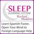 Learn Spanish Faster, Open Your Mind to Foreign Language Help: Hypnosis, Meditation and Subliminal - The Sleep Learning System Featuring Rachael Meddows, Joel Thielke