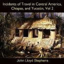 Incidents of Travel in Central America, Chiapas, and Yucatán, Vol. 2, John Lloyd Stephens