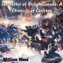 Chronicles of Canada Volume 12 - The Father of British Canada; A Chronicle of Carleton, William Wood