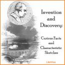 Invention And Discovery: Curious Facts And Characteristic Sketches, Various Authors
