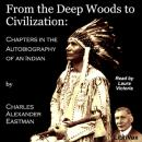 From the Deep Woods to Civilization: Chapters in the Autobiography of an Indian, Charles Alexander Eastman