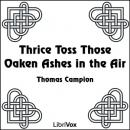 Thrice Toss Those Oaken Ashes in the Air, Thomas Campion