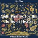 Aedh Wishes for the Cloths of Heaven, William Butler Yeats