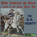 With Frederick The Great: A Story of the Seven Years' War, G.A. Henty