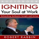 Igniting Your Soul at Work: Unleashing Authentic Insight and Action, Robert Rabbin