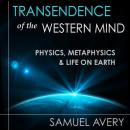 Transcendence of the Western Mind: Physics, Metaphysics & Life on Earth, Samuel Avery