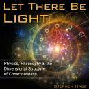 Let There Be Light: Physics, Philosophy & the Dimensional Structure of Consciousness, Stephen Hage