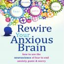 Rewire Your Anxious Brain: How to Use the Neuroscience of Fear to End Anxiety, Panic, and Worry, Elizabeth M. Karle, Catherine M. Pittman, PhD