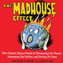 Madhouse Effect: How Climate Change Denial Is Threatening Our Planet, Destroying Our Politics, and Driving Us Crazy, Michael E. Mann